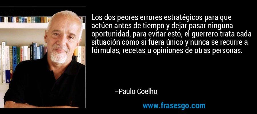Los dos peores errores estratégicos para que actúen antes de tiempo y dejar pasar ninguna oportunidad, para evitar esto, el guerrero trata cada situación como si fuera único y nunca se recurre a fórmulas, recetas u opiniones de otras personas. – Paulo Coelho