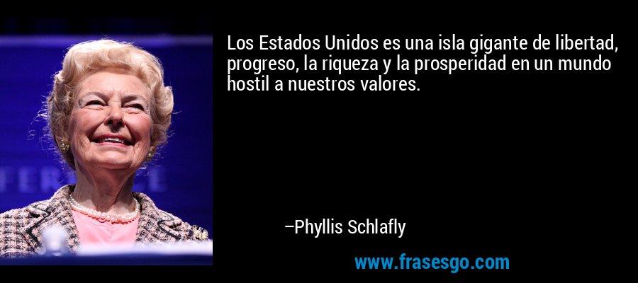 Los Estados Unidos es una isla gigante de libertad, progreso, la riqueza y la prosperidad en un mundo hostil a nuestros valores. – Phyllis Schlafly