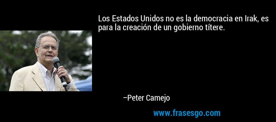 Los Estados Unidos no es la democracia en Irak, es para la creación de un gobierno títere. – Peter Camejo