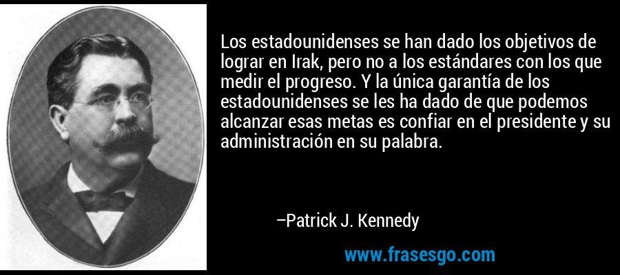 Los estadounidenses se han dado los objetivos de lograr en Irak, pero no a los estándares con los que medir el progreso. Y la única garantía de los estadounidenses se les ha dado de que podemos alcanzar esas metas es confiar en el presidente y su administración en su palabra. – Patrick J. Kennedy