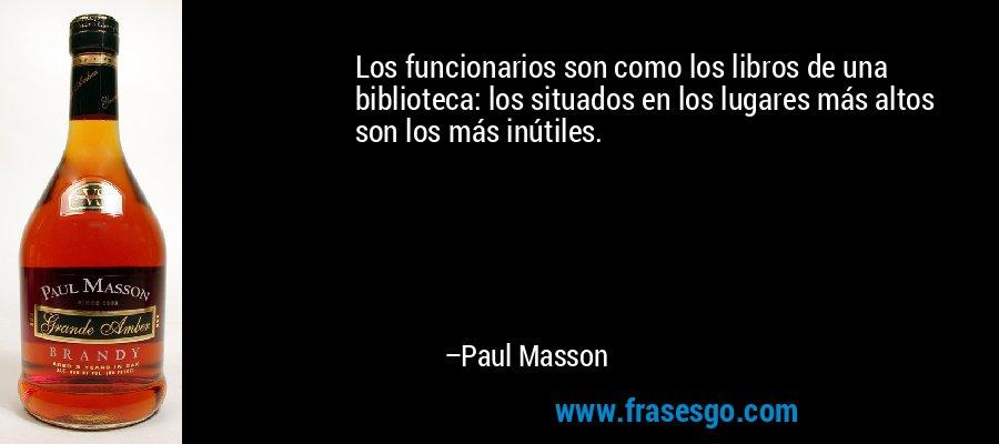 Los funcionarios son como los libros de una biblioteca: los situados en los lugares más altos son los más inútiles. – Paul Masson