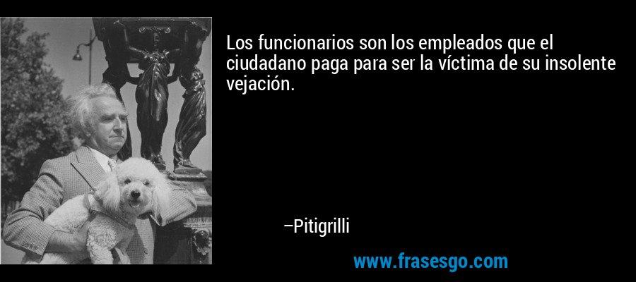 Los funcionarios son los empleados que el ciudadano paga para ser la víctima de su insolente vejación. – Pitigrilli