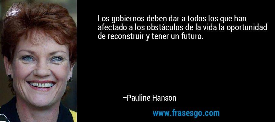 Los gobiernos deben dar a todos los que han afectado a los obstáculos de la vida la oportunidad de reconstruir y tener un futuro. – Pauline Hanson