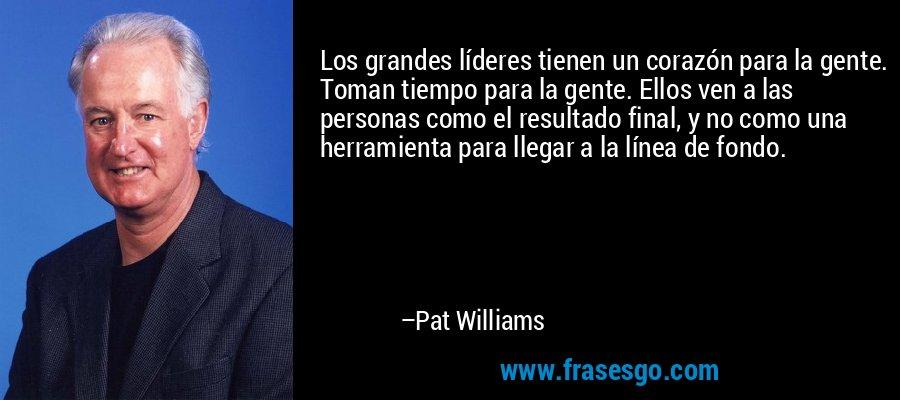 Los grandes líderes tienen un corazón para la gente. Toman tiempo para la gente. Ellos ven a las personas como el resultado final, y no como una herramienta para llegar a la línea de fondo. – Pat Williams