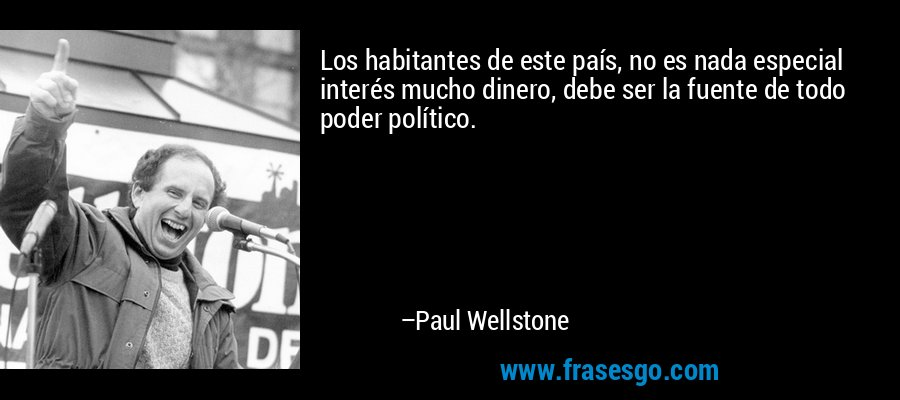 Los habitantes de este país, no es nada especial interés mucho dinero, debe ser la fuente de todo poder político. – Paul Wellstone