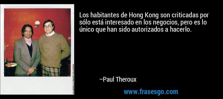 Los habitantes de Hong Kong son criticadas por sólo está interesado en los negocios, pero es lo único que han sido autorizados a hacerlo. – Paul Theroux