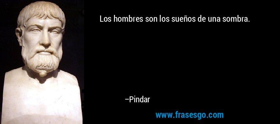 Los hombres son los sueños de una sombra. – Pindar