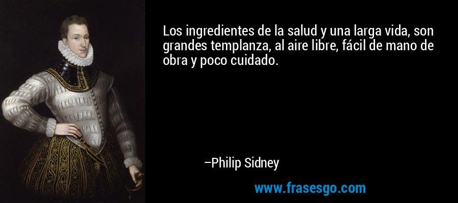 Los ingredientes de la salud y una larga vida, son grandes templanza, al aire libre, fácil de mano de obra y poco cuidado. – Philip Sidney