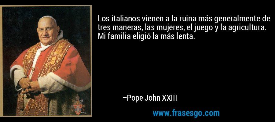 Los italianos vienen a la ruina más generalmente de tres maneras, las mujeres, el juego y la agricultura. Mi familia eligió la más lenta. – Pope John XXIII