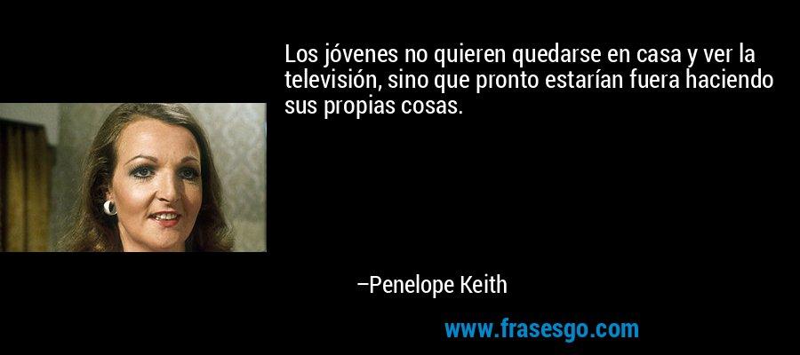 Los jóvenes no quieren quedarse en casa y ver la televisión, sino que pronto estarían fuera haciendo sus propias cosas. – Penelope Keith