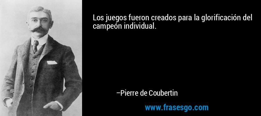 Los juegos fueron creados para la glorificación del campeón individual. – Pierre de Coubertin