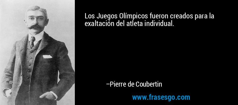 Los Juegos Olímpicos fueron creados para la exaltación del atleta individual. – Pierre de Coubertin