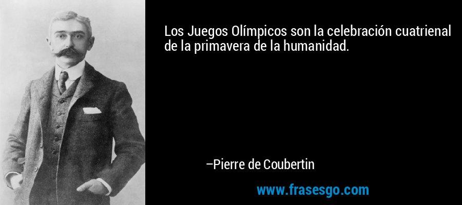 Los Juegos Olímpicos son la celebración cuatrienal de la primavera de la humanidad. – Pierre de Coubertin