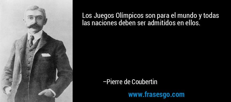 Los Juegos Olímpicos son para el mundo y todas las naciones deben ser admitidos en ellos. – Pierre de Coubertin