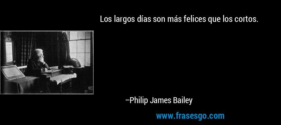 Los largos días son más felices que los cortos. – Philip James Bailey