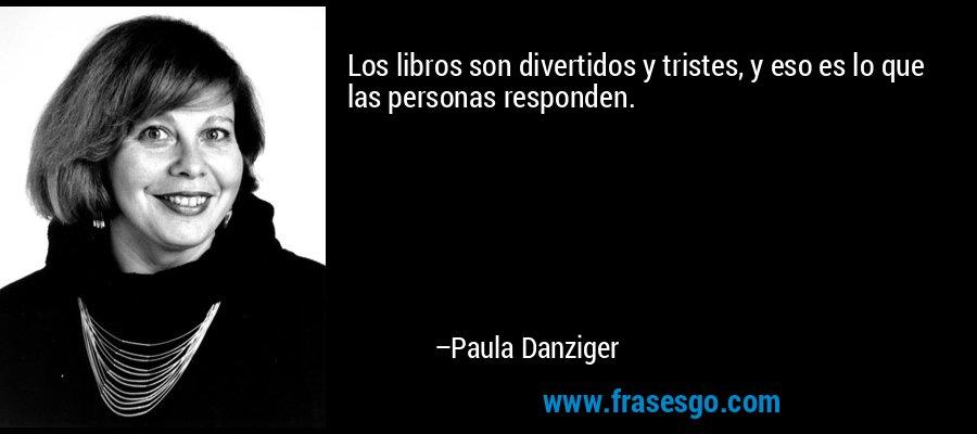 Los libros son divertidos y tristes, y eso es lo que las personas responden. – Paula Danziger