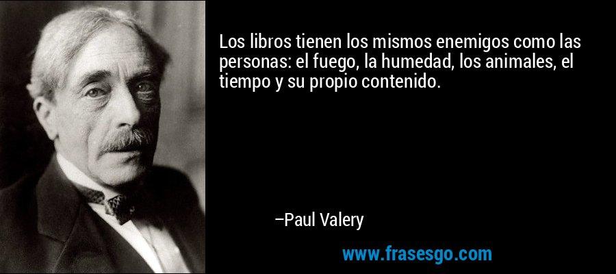 Los libros tienen los mismos enemigos como las personas: el fuego, la humedad, los animales, el tiempo y su propio contenido. – Paul Valery