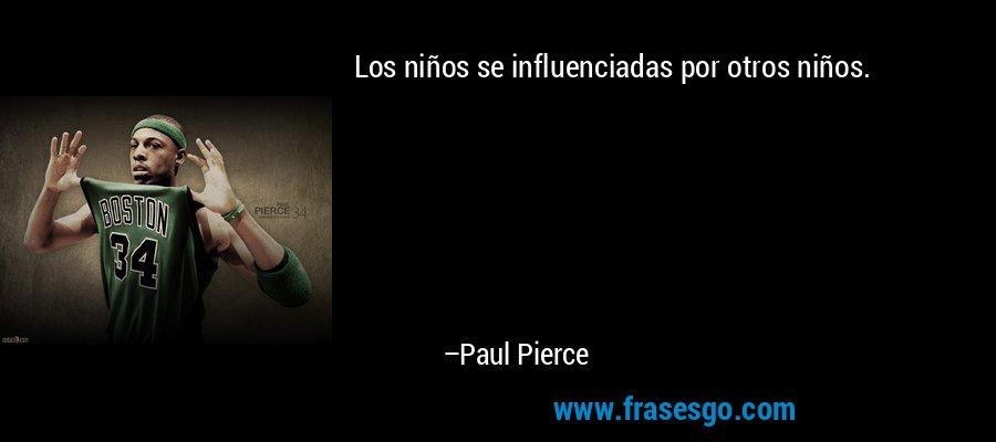 Los niños se influenciadas por otros niños. – Paul Pierce