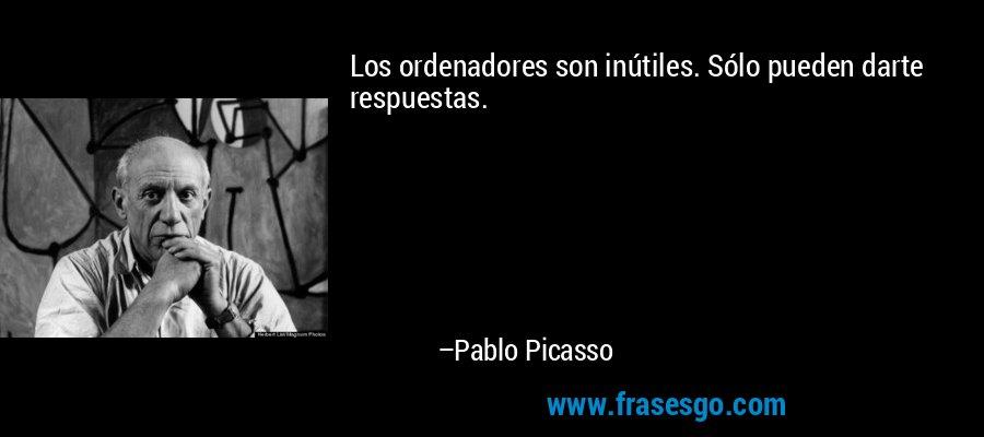 Los ordenadores son inútiles. Sólo pueden darte respuestas. – Pablo Picasso