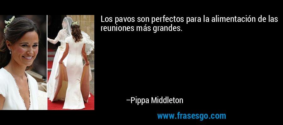 Los pavos son perfectos para la alimentación de las reuniones más grandes. – Pippa Middleton