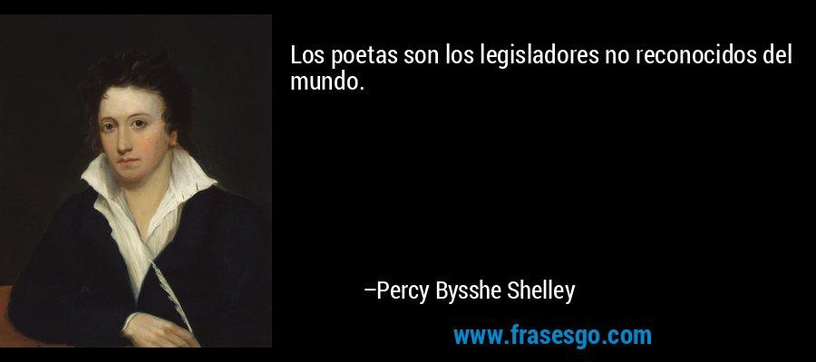 Los poetas son los legisladores no reconocidos del mundo. – Percy Bysshe Shelley