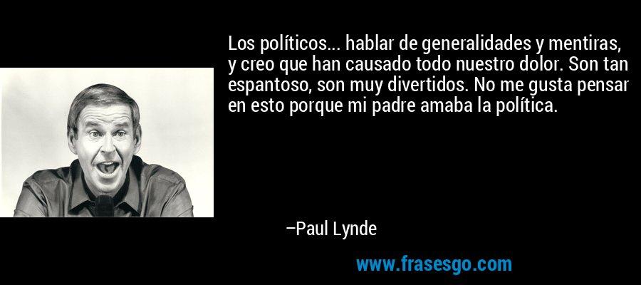 Los políticos... hablar de generalidades y mentiras, y creo que han causado todo nuestro dolor. Son tan espantoso, son muy divertidos. No me gusta pensar en esto porque mi padre amaba la política. – Paul Lynde