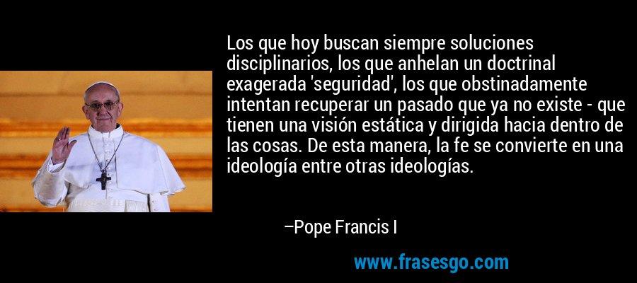 Los que hoy buscan siempre soluciones disciplinarios, los que anhelan un doctrinal exagerada 'seguridad', los que obstinadamente intentan recuperar un pasado que ya no existe - que tienen una visión estática y dirigida hacia dentro de las cosas. De esta manera, la fe se convierte en una ideología entre otras ideologías. – Pope Francis I