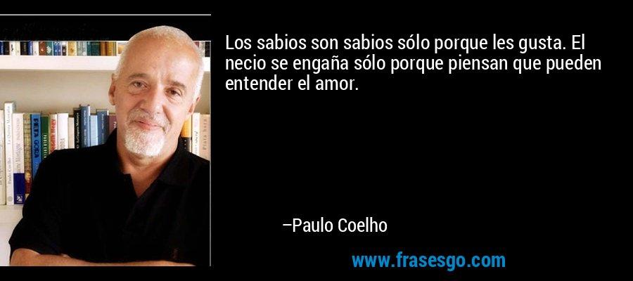 Los sabios son sabios sólo porque les gusta. El necio se engaña sólo porque piensan que pueden entender el amor. – Paulo Coelho