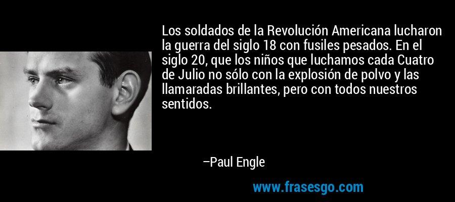 Los soldados de la Revolución Americana lucharon la guerra del siglo 18 con fusiles pesados. En el siglo 20, que los niños que luchamos cada Cuatro de Julio no sólo con la explosión de polvo y las llamaradas brillantes, pero con todos nuestros sentidos. – Paul Engle