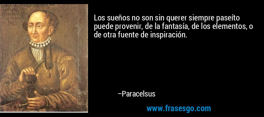 Los sueños no son sin querer siempre paseíto puede provenir, de la fantasía, de los elementos, o de otra fuente de inspiración. – Paracelsus