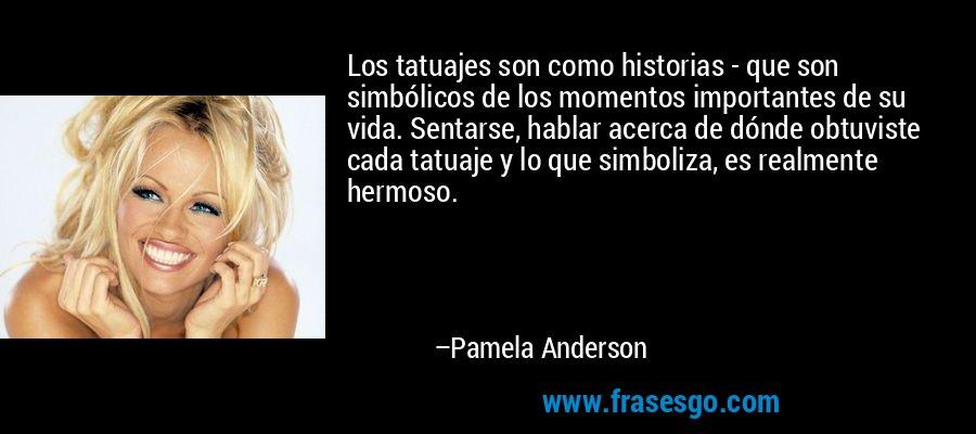 Los tatuajes son como historias - que son simbólicos de los momentos importantes de su vida. Sentarse, hablar acerca de dónde obtuviste cada tatuaje y lo que simboliza, es realmente hermoso. – Pamela Anderson