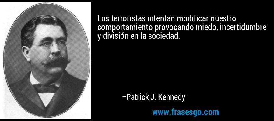 Los terroristas intentan modificar nuestro comportamiento provocando miedo, incertidumbre y división en la sociedad. – Patrick J. Kennedy
