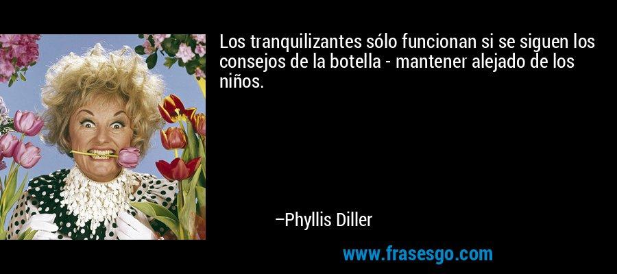 Los tranquilizantes sólo funcionan si se siguen los consejos de la botella - mantener alejado de los niños. – Phyllis Diller
