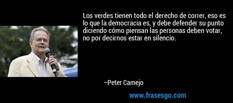 Los verdes tienen todo el derecho de correr, eso es lo que la democracia es, y debe defender su punto diciendo cómo piensan las personas deben votar, no por decirnos estar en silencio. – Peter Camejo
