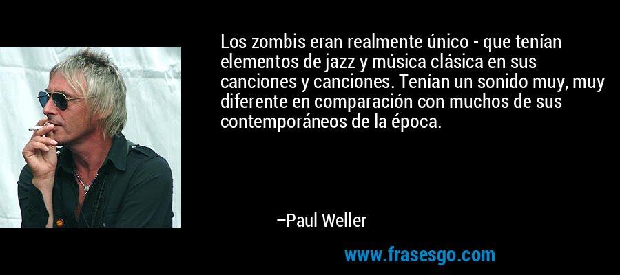Los zombis eran realmente único - que tenían elementos de jazz y música clásica en sus canciones y canciones. Tenían un sonido muy, muy diferente en comparación con muchos de sus contemporáneos de la época. – Paul Weller