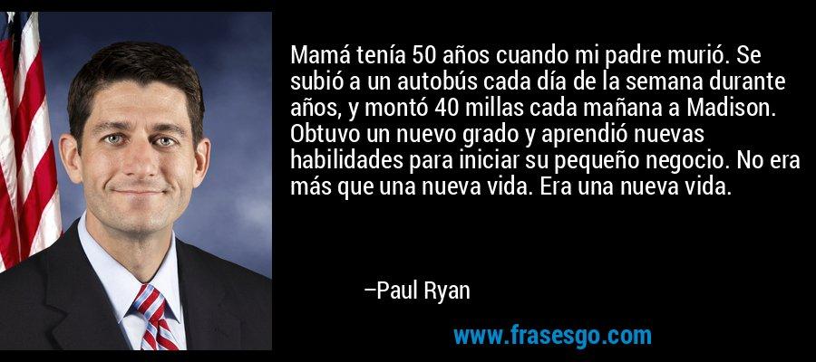 Mamá tenía 50 años cuando mi padre murió. Se subió a un autobús cada día de la semana durante años, y montó 40 millas cada mañana a Madison. Obtuvo un nuevo grado y aprendió nuevas habilidades para iniciar su pequeño negocio. No era más que una nueva vida. Era una nueva vida. – Paul Ryan
