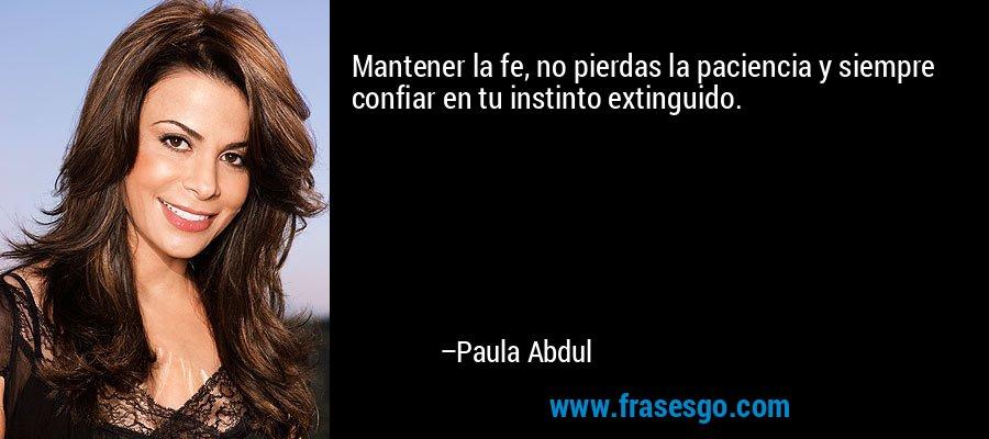 Mantener la fe, no pierdas la paciencia y siempre confiar en tu instinto extinguido. – Paula Abdul