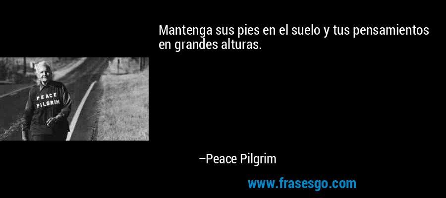 Mantenga sus pies en el suelo y tus pensamientos en grandes alturas. – Peace Pilgrim