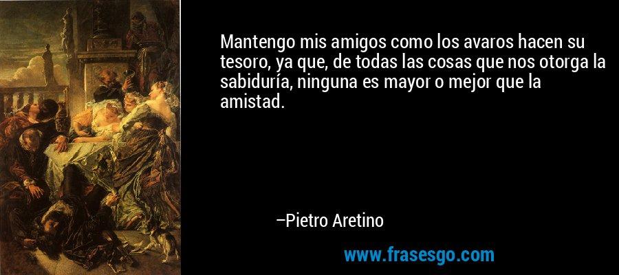 Mantengo mis amigos como los avaros hacen su tesoro, ya que, de todas las cosas que nos otorga la sabiduría, ninguna es mayor o mejor que la amistad. – Pietro Aretino