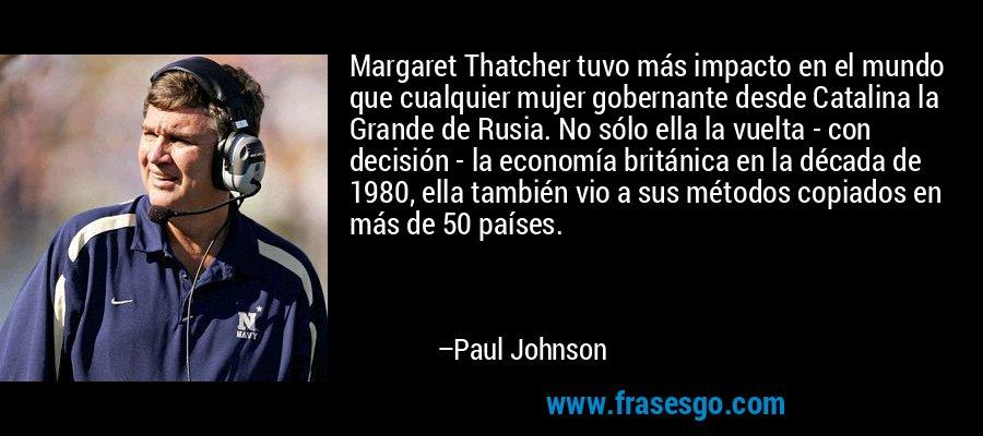 Margaret Thatcher tuvo más impacto en el mundo que cualquier mujer gobernante desde Catalina la Grande de Rusia. No sólo ella la vuelta - con decisión - la economía británica en la década de 1980, ella también vio a sus métodos copiados en más de 50 países. – Paul Johnson