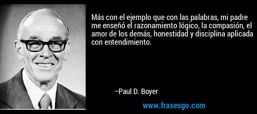 Más con el ejemplo que con las palabras, mi padre me enseñó el razonamiento lógico, la compasión, el amor de los demás, honestidad y disciplina aplicada con entendimiento. – Paul D. Boyer