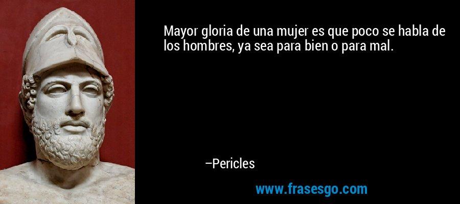 Mayor gloria de una mujer es que poco se habla de los hombres, ya sea para bien o para mal. – Pericles