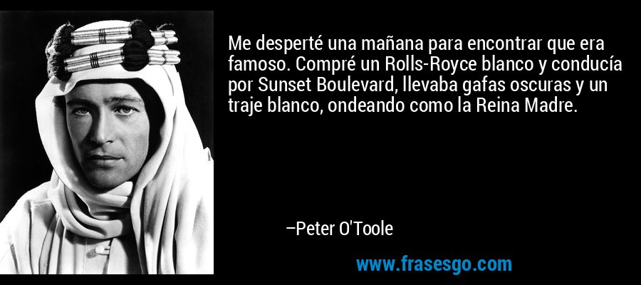 Me desperté una mañana para encontrar que era famoso. Compré un Rolls-Royce blanco y conducía por Sunset Boulevard, llevaba gafas oscuras y un traje blanco, ondeando como la Reina Madre. – Peter O'Toole