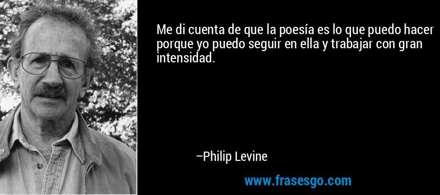 Me di cuenta de que la poesía es lo que puedo hacer porque yo puedo seguir en ella y trabajar con gran intensidad. – Philip Levine