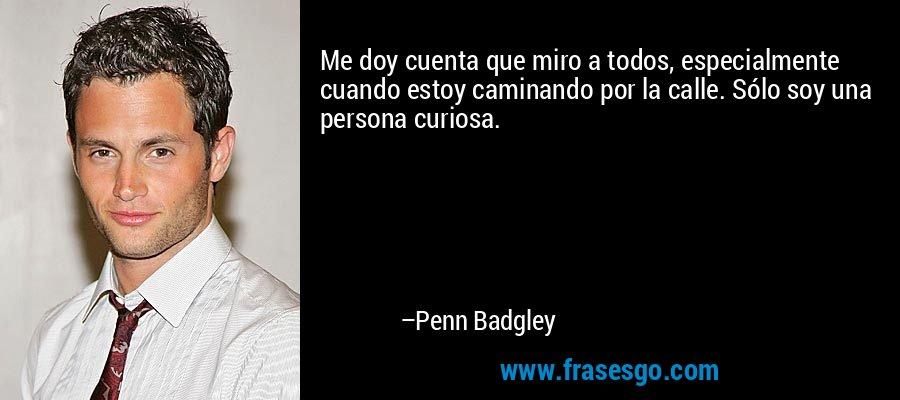 Me doy cuenta que miro a todos, especialmente cuando estoy caminando por la calle. Sólo soy una persona curiosa. – Penn Badgley