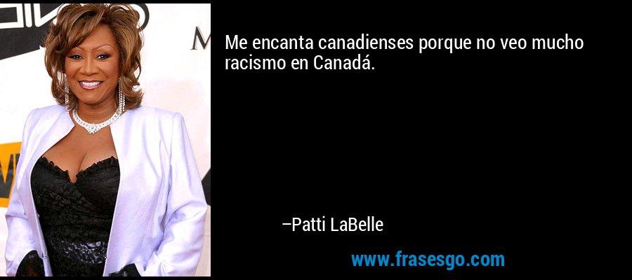 Me encanta canadienses porque no veo mucho racismo en Canadá. – Patti LaBelle