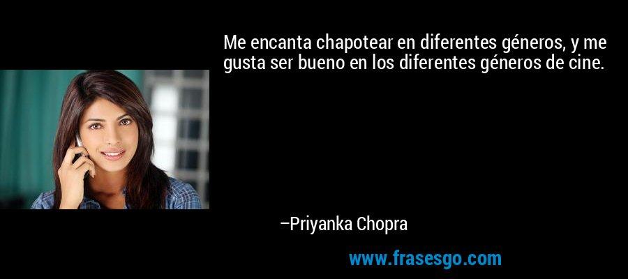 Me encanta chapotear en diferentes géneros, y me gusta ser bueno en los diferentes géneros de cine. – Priyanka Chopra