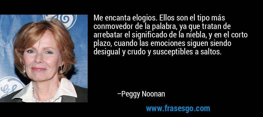 Me encanta elogios. Ellos son el tipo más conmovedor de la palabra, ya que tratan de arrebatar el significado de la niebla, y en el corto plazo, cuando las emociones siguen siendo desigual y crudo y susceptibles a saltos. – Peggy Noonan