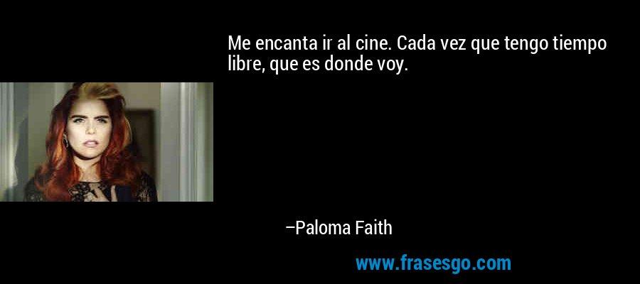 Me encanta ir al cine. Cada vez que tengo tiempo libre, que es donde voy. – Paloma Faith