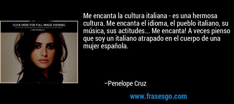 Me encanta la cultura italiana - es una hermosa cultura. Me encanta el idioma, el pueblo italiano, su música, sus actitudes... Me encanta! A veces pienso que soy un italiano atrapado en el cuerpo de una mujer española. – Penelope Cruz